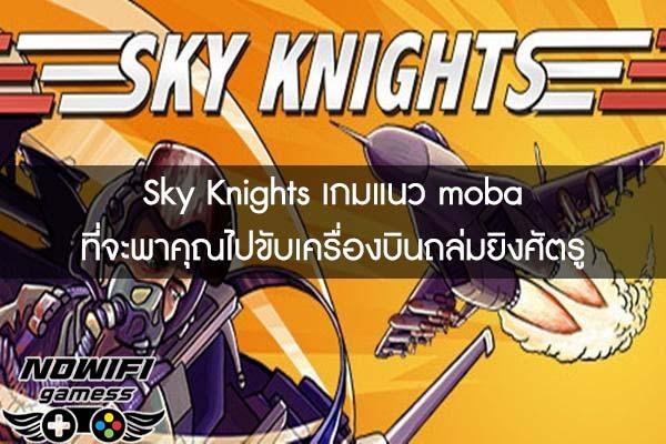 Sky Knights เกมแนว moba ที่จะพาคุณไปขับเครื่องบินถล่มยิงศัตรู